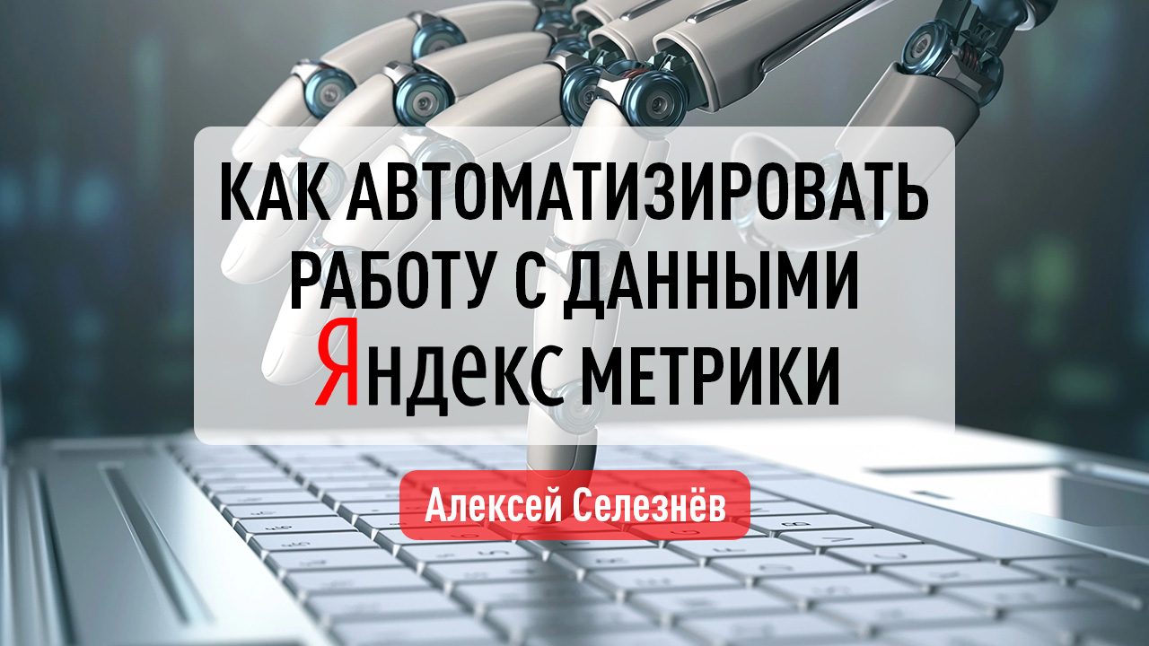 Как автоматизировать работу с данными Яндекс Метрики